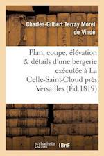Plan, Coupe, Elevation Et Details D'Une Bergerie Executee a la Celle-Saint-Cloud Pres Versaille = Plan, Coupe, A(c)La(c)Vation Et Da(c)Tails D'Une Ber af Morel De Vinde-C-G