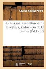 Lettres Sur La Sepulture Dans Les Eglises, a Monsieur de C af Poree-C