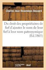 Du Droit Des Proprietaires de Fief D'Ajouter Le Nom de Leur Fief a Leur Nom Patronymique af Charles-Jean Beautemps-Beaupre