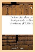 L'Enfant Bien Eleve Ou Pratique de La Civilite Chretienne = L'Enfant Bien A(c)Leva(c) Ou Pratique de La Civilita(c) Chra(c)Tienne af F. F.