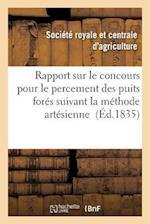 Rapport Sur Le Concours Pour Le Percement Des Puits Fores Suivant La Methode Artesienne = Rapport Sur Le Concours Pour Le Percement Des Puits Fora(c)S af Societe D'Agriculture