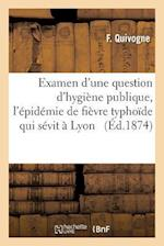 Examen D'Une Question D'Hygiene Publique a Propos de L'Epidemie de Fievre Typhoide Qui Sevit a Lyon = Examen D'Une Question D'Hygia]ne Publique a Prop af F. Quivogne