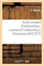 Traite Complet D'Arithmetique, Contenant L'Arithmetique Elementaire = Traita(c) Complet D'Arithma(c)Tique, Contenant L'Arithma(c)Tique A(c)La(c)Mentai af Bonnet-A
