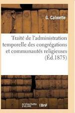 Traite de L'Administration Temporelle Des Congregations Et Communautes Religieuses = Traita(c) de L'Administration Temporelle Des Congra(c)Gations Et af G. Calmette
