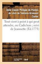 Tout Vient a Point a Qui Peut Attendre, Ou Cadichon; Suivi de Jeannette af Pestels De Levis De Tubieres-Grimoard Ca