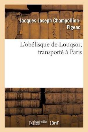 Bog, paperback L'Obelisque de Louqsor, Transporte a Paris = L'Oba(c)Lisque de Louqsor, Transporta(c) a Paris af Jacques-Joseph Champollion-Figeac