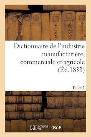 Bog, paperback Dictionnaire de L'Industrie Manufacturiere, Commerciale Et Agricole. Tome 1 = Dictionnaire de L'Industrie Manufacturia]re, Commerciale Et Agricole. To