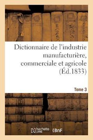 Bog, paperback Dictionnaire de L'Industrie Manufacturiere, Commerciale Et Agricole. Tome 3 = Dictionnaire de L'Industrie Manufacturia]re, Commerciale Et Agricole. To