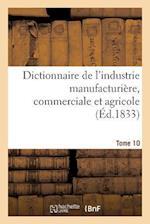 Dictionnaire de l'Industrie Manufacturière, Commerciale Et Agricole. Tome 10