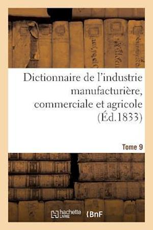 Bog, paperback Dictionnaire de L'Industrie Manufacturiere, Commerciale Et Agricole. Tome 9 = Dictionnaire de L'Industrie Manufacturia]re, Commerciale Et Agricole. To