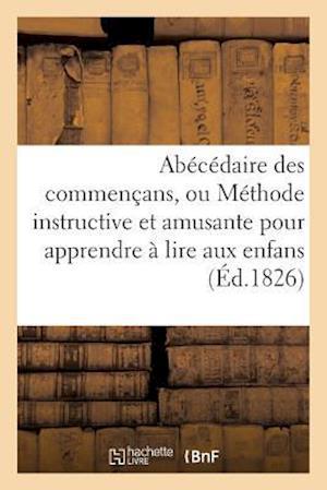 Bog, paperback Abecedaire Des Commencans, Ou Methode Instructive Et Amusante Pour Apprendre a Lire Aux Enfans = ABA(C)CA(C)Daire Des Commenaans, Ou Ma(c)Thode Instru af Sans Auteur