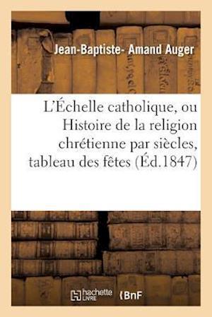 L'Echelle Catholique, Ou Histoire de la Religion Chretienne Par Siecles, Suivie D'Un Tableau