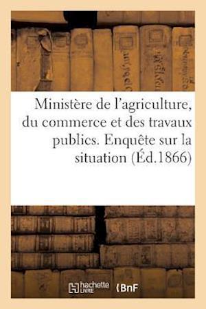 Ministère de l'Agriculture, Du Commerce Et Des Travaux Publics. Enquète Sur La Situation