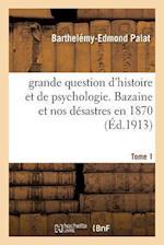 Grande Question d'Histoire Et de Psychologie. Bazaine Et Nos Désastres En 1870 Tom 1