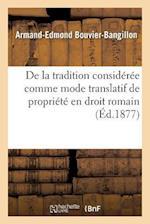 de la Tradition Consideree Comme Mode Translatif de Propriete En Droit Romain af Bouvier-Bangillon-A-E