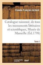 Catalogue Raisonne, de Tous Les Monuments Litteraires Et Scientifiques, Reunis Dans Le Musee Tome 1 af Achard-C-F