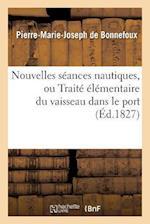 Nouvelles Seances Nautiques, Ou Traite Elementaire Du Vaisseau Dans Le Port af De Bonnefoux-P-M-J