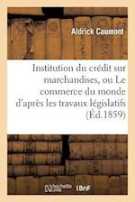 Institution Du Credit Sur Marchandises, Ou Le Commerce Du Monde D'Apres Les Travaux Legislatifs af Caumont-A