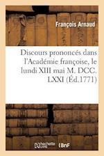 Discours Prononcés Dans l'Académie Françoise, Le Lundi XIII Mai M. DCC. LXXI,