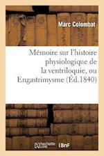 Mémoire Sur l'Histoire Physiologique de la Ventriloquie, Ou Engastrimysme