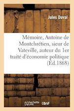 Memoire Sur Antoine de Montchretien, Sieur de Vateville, Auteur Du 1er Traite D'Economie Politique
