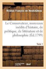 Le Conservateur, Ou Recueil de Morceaux Inedits D'Histoire, de Politique, de Litterature Tome 1 af Francois De Neufchateau-N