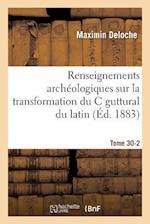 Renseignements Archeologiques Sur La Transformation Du C Guttural Du Latin En Tome 30-2 af Deloche-M