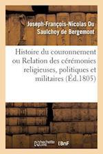 Histoire Du Couronnement Ou Relation Des Ceremonies Religieuses, Politiques Et Militaires af Du Saulchoy De Bergemont