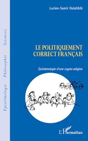 Le politiquement correct français. Espistémologie d'une crypto-religion - Lucien-Samir Oulahbib