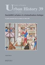 Sociabilite Urbaine Et Criminalisation Etatique (Studies in European Urban History (1100-1800), nr. 39)