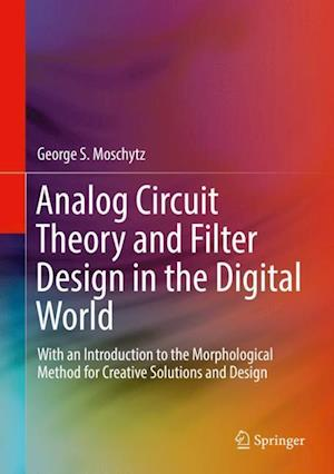 Analog Circuit Theory and Filter Design in the Digital World : With an Introduction to the Morphological Method for Creative Solutions and Design