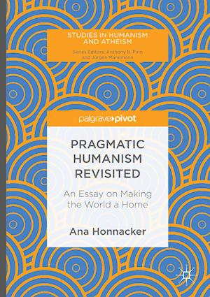 Pragmatic Humanism Revisited : An Essay on Making the World a Home