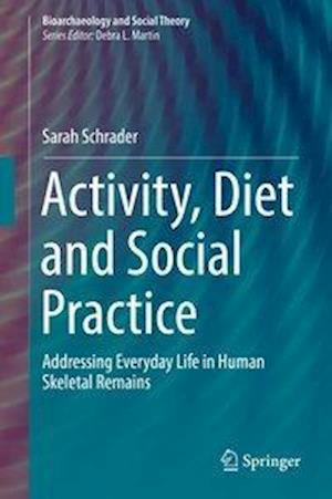Activity, Diet and Social Practice : Addressing Everyday Life in Human Skeletal Remains