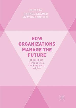 How Organizations Manage the Future : Theoretical Perspectives and Empirical Insights