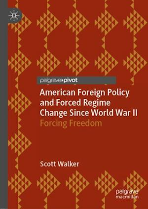 American Foreign Policy and Forced Regime Change Since World War II : Forcing Freedom