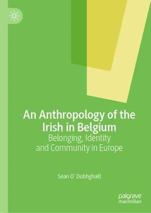 An Anthropology of the Irish in Belgium : Belonging, Identity and Community in Europe