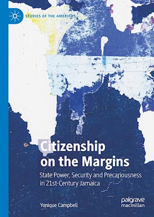 Citizenship on the Margins : State Power, Security and Precariousness in 21st-Century Jamaica