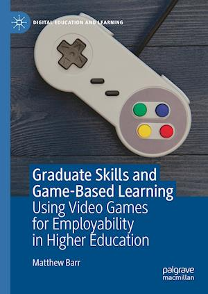 Graduate Skills and Game-Based Learning : Using Video Games for Employability in Higher Education
