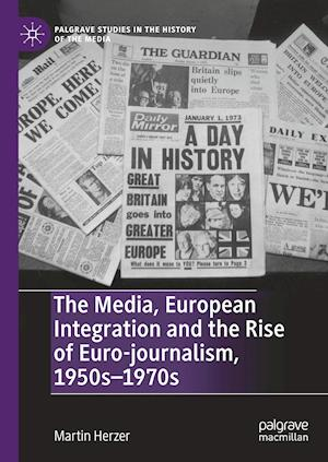 The Media, European Integration and the Rise of Euro-journalism, 1950s-1970s