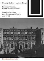 Georg Dehio Und Alois Riegl - Konservieren, Nicht Restaurieren.