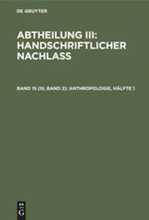 Abtheilung III: Handschriftlicher Nachlass, Band 15 (III, Band 2), Anthropologie, Hälfte 1