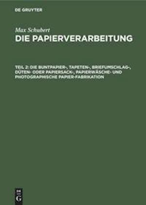 Die Papierverarbeitung, Teil 2, Die Buntpapier-, Tapeten-, Briefumschlag-, Düten- oder Papiersack-, Papierwäsche- und photographische Papier-Fabrikation