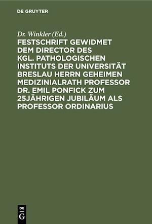 Festschrift gewidmet dem Director des kgl. pathologischen Instituts der Universität Breslau Herrn Geheimen Medizinialrath Professor Dr. Emil Ponfick zum 25jährigen Jubiläum als Professor ordinarius