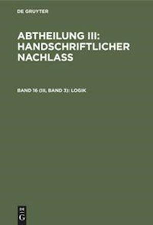 Abtheilung III: Handschriftlicher Nachlass, Band 16 (III, Band 3), Logik