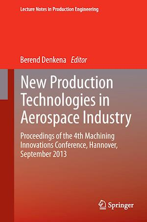 New Production Technologies in Aerospace Industry : Proceedings of the 4th Machining Innovations Conference, Hannover, September 2013
