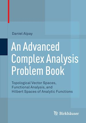An Advanced Complex Analysis Problem Book : Topological Vector Spaces, Functional Analysis, and Hilbert Spaces of Analytic Functions