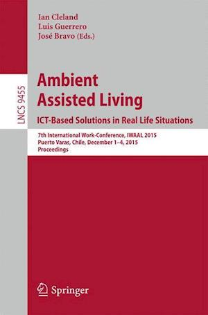 Ambient Assisted Living. ICT-based Solutions in Real Life Situations : 7th International Work-Conference, IWAAL 2015, Puerto Varas, Chile, December 1-