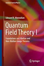 Quantum Field Theory I : Foundations and Abelian and Non-Abelian Gauge Theories