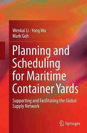 Planning and Scheduling for Maritime Container Yards : Supporting and Facilitating the Global Supply Network