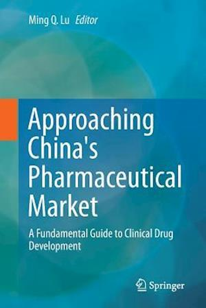 Approaching China's Pharmaceutical Market : A Fundamental Guide to Clinical Drug Development